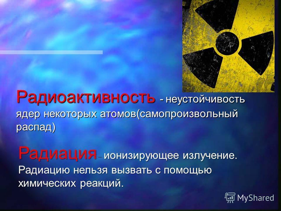 Радиоактивность - неустойчивость ядер некоторых атомов(самопроизвольный распад) Радиация ионизирующее излучение. Радиацию нельзя вызвать с помощью химических реакций. Радиация – ионизирующее излучение. Радиацию нельзя вызвать с помощью химических реа