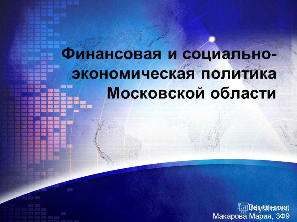 Финансовая и социально- экономическая политика Московской области Выполнила: Макарова Мария, 3Ф9