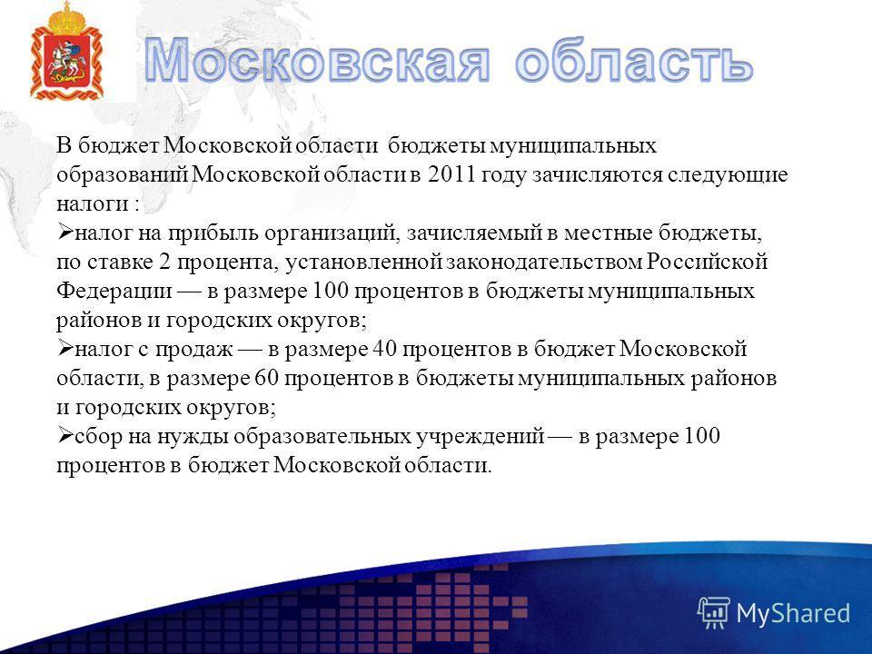 В бюджет Московской области бюджеты муниципальных образований Московской области в 2011 году зачисляются следующие налоги : налог на прибыль организаций, зачисляемый в местные бюджеты, по ставке 2 процента, установленной законодательством Российской