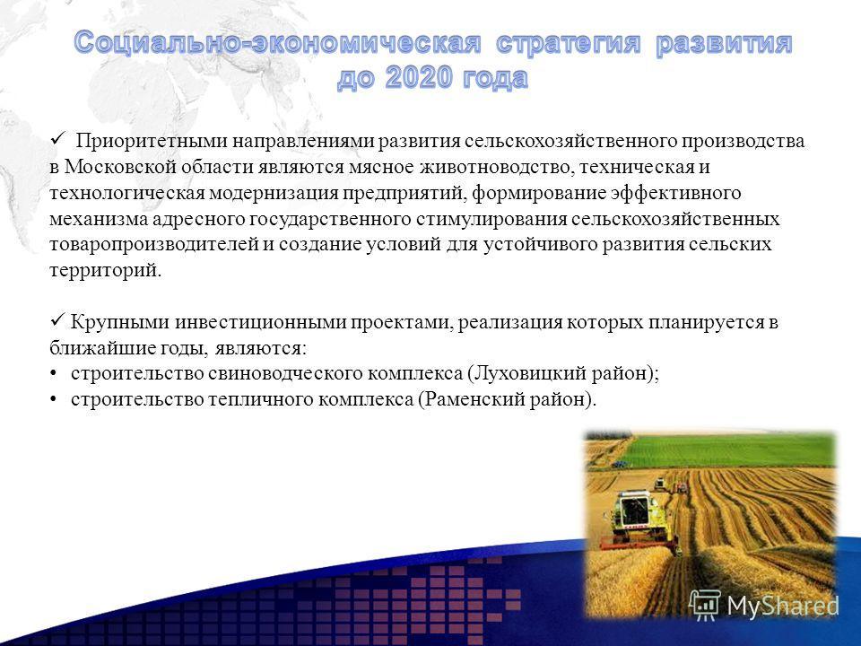 Приоритетными направлениями развития сельскохозяйственного производства в Московской области являются мясное животноводство, техническая и технологическая модернизация предприятий, формирование эффективного механизма адресного государственного стимул