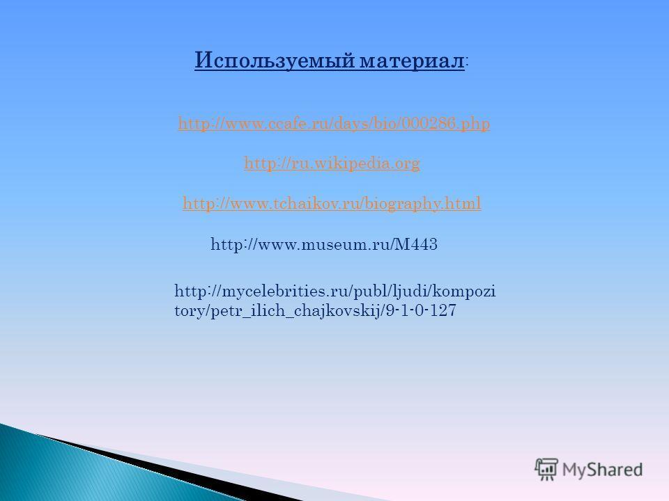 Используемый материал : http://www.ccafe.ru/days/bio/000286.php http://ru.wikipedia.org http://www.tchaikov.ru/biography.html http://www.museum.ru/M443 http://mycelebrities.ru/publ/ljudi/kompozi tory/petr_ilich_chajkovskij/9-1-0-127