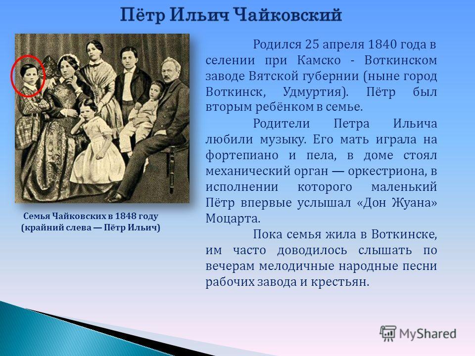 Семья Чайковских в 1848 году (крайний слева Пётр Ильич) Родился 25 апреля 1840 года в селении при Камско - Воткинском заводе Вятской губернии (ныне город Воткинск, Удмуртия). Пётр был вторым ребёнком в семье. Родители Петра Ильича любили музыку. Его