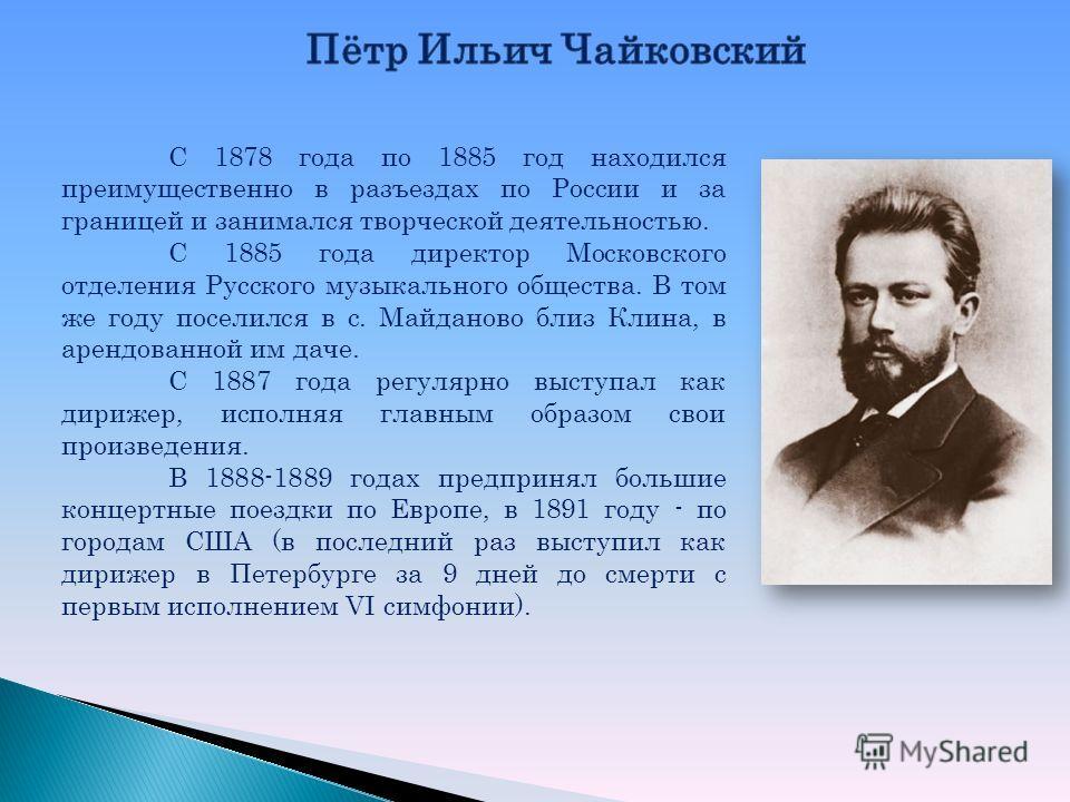 С 1878 года по 1885 год находился преимущественно в разъездах по России и за границей и занимался творческой деятельностью. С 1885 года директор Московского отделения Русского музыкального общества. В том же году поселился в с. Майданово близ Клина,