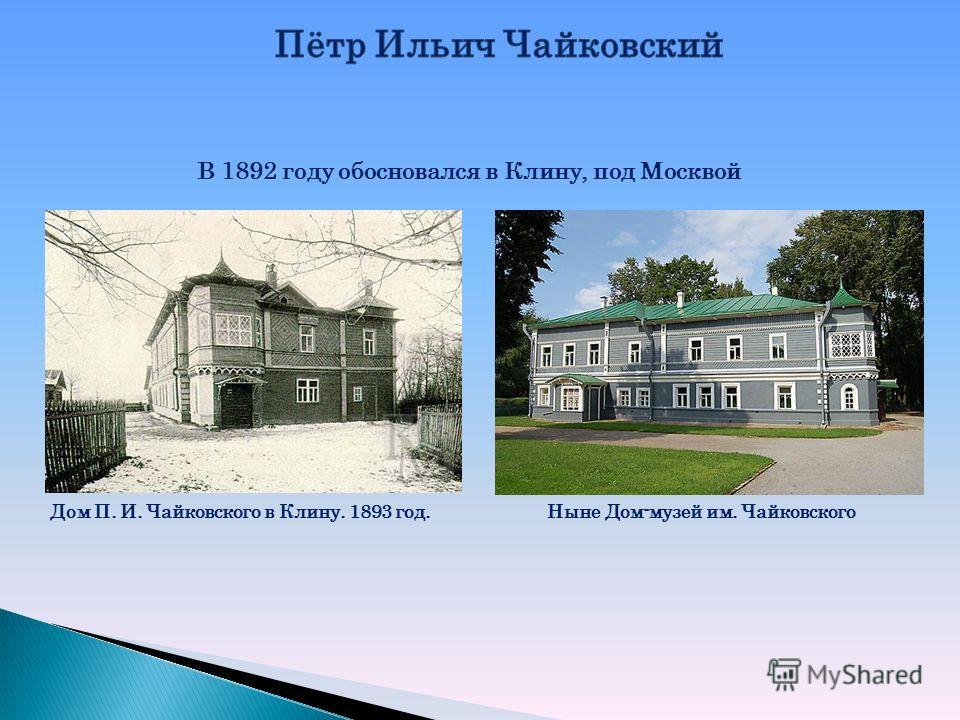 В 1892 году обосновался в Клину, под Москвой Дом П. И. Чайковского в Клину. 1893 год.Ныне Дом-музей им. Чайковского