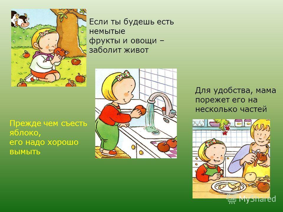 Если ты будешь есть немытые фрукты и овощи – заболит живот Прежде чем съесть яблоко, его надо хорошо вымыть Для удобства, мама порежет его на несколько частей