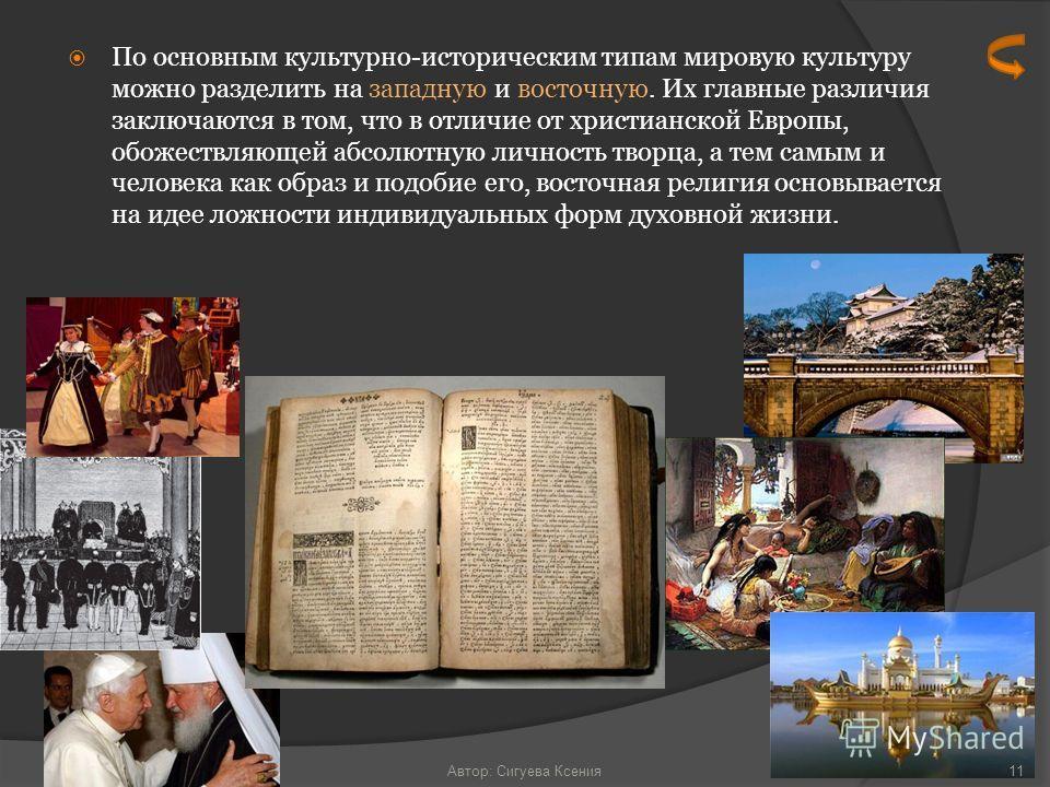 По основным культурно-историческим типам мировую культуру можно разделить на западную и восточную. Их главные различия заключаются в том, что в отличие от христианской Европы, обожествляющей абсолютную личность творца, а тем самым и человека как обра