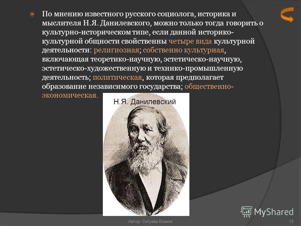 По мнению известного русского социолога, историка и мыслителя Н.Я. Данилевского, можно только тогда говорить о культурно-историческом типе, если данной историко- культурной общности свойственны четыре вида культурной деятельности: религиозная; собств