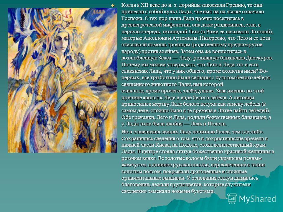 Когда в XII веке до н. э. дорийцы завоевали Грецию, то они принесли с собой культ Лады, чье имя на их языке означало Госпожа. С тех пор наша Лада прочно поселилась в древнегреческой мифологии, она даже раздвоилась, став, в первую очередь, титанидой Л