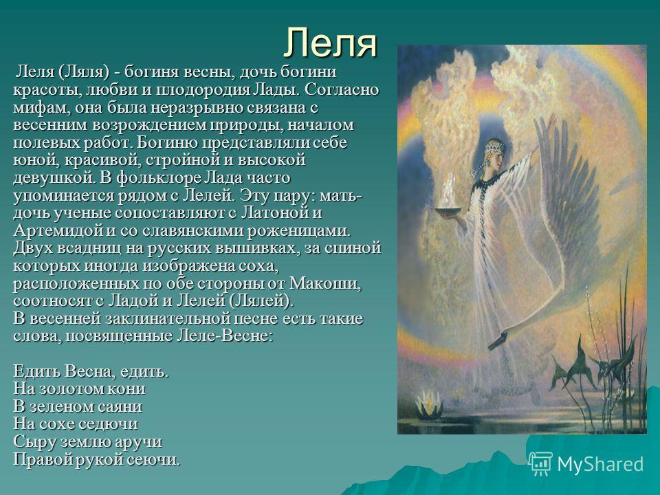 Леля Леля (Ляля) - богиня весны, дочь богини красоты, любви и плодородия Лады. Согласно мифам, она была неразрывно связана с весенним возрождением природы, началом полевых работ. Богиню представляли себе юной, красивой, стройной и высокой девушкой. В