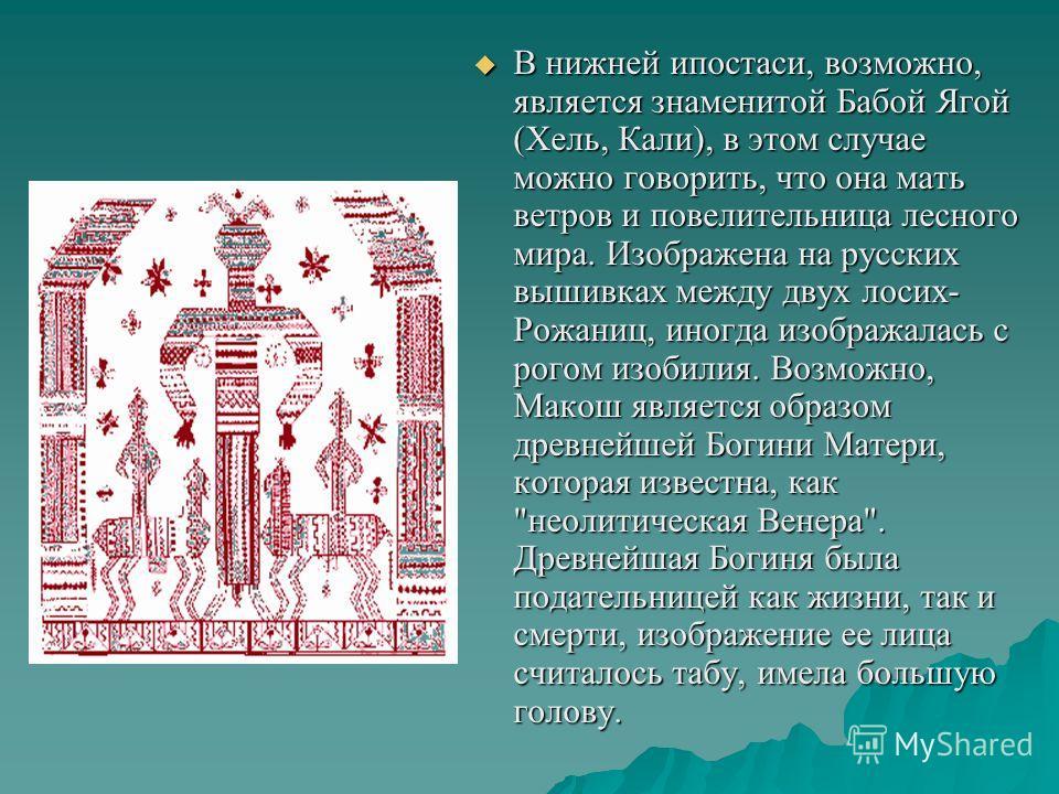 В нижней ипостаси, возможно, является знаменитой Бабой Ягой (Хель, Кали), в этом случае можно говорить, что она мать ветров и повелительница лесного мира. Изображена на русских вышивках между двух лосих- Рожаниц, иногда изображалась с рогом изобилия.