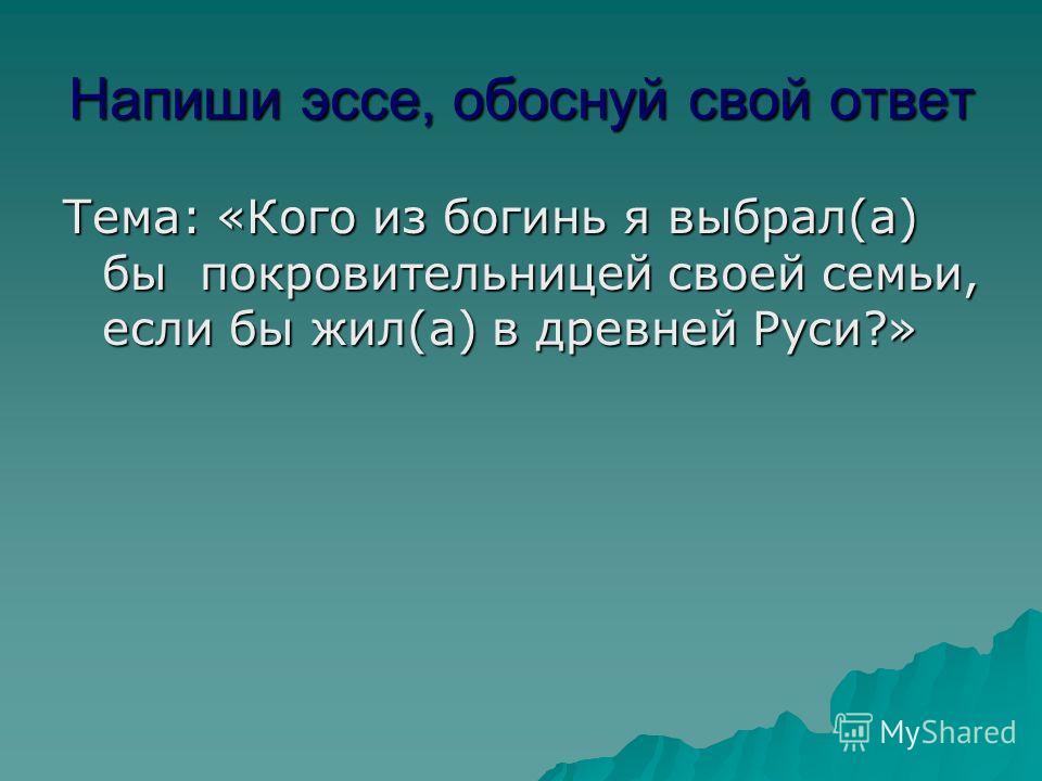 Напиши эссе, обоснуй свой ответ Тема: «Кого из богинь я выбрал(а) бы покровительницей своей семьи, если бы жил(а) в древней Руси?»