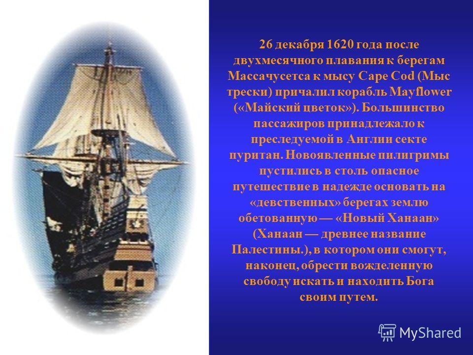 26 декабря 1620 года после двухмесячного плавания к берегам Массачусетса к мысу Cape Cod (Мыс трески) причалил корабль Mayflower («Майский цветок»). Большинство пассажиров принадлежало к преследуемой в Англии секте пуритан. Новоявленные пилигримы пус