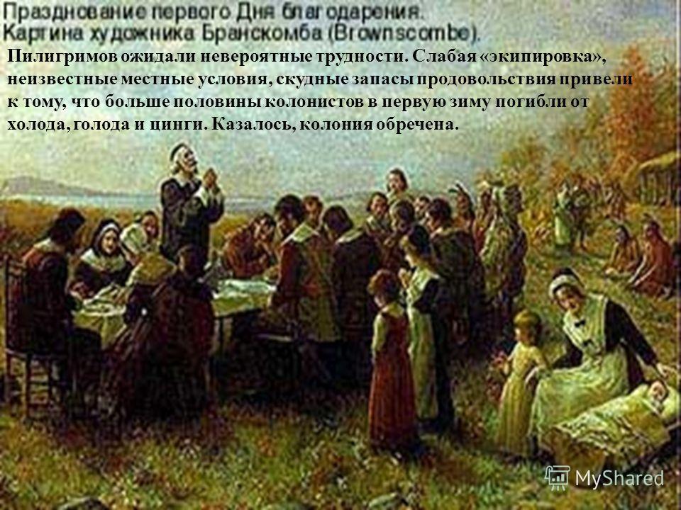 Пилигримов ожидали невероятные трудности. Слабая «экипировка», неизвестные местные условия, скудные запасы продовольствия привели к тому, что больше половины колонистов в первую зиму погибли от холода, голода и цинги. Казалось, колония обречена.