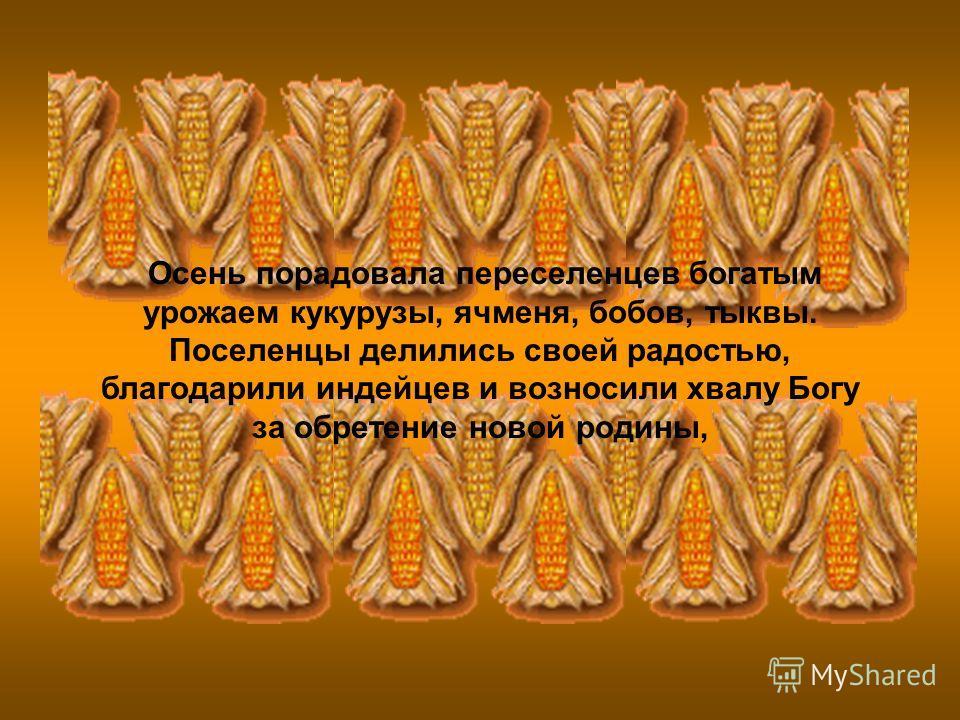 Осень порадовала переселенцев богатым урожаем кукурузы, ячменя, бобов, тыквы. Поселенцы делились своей радостью, благодарили индейцев и возносили хвалу Богу за обретение новой родины,