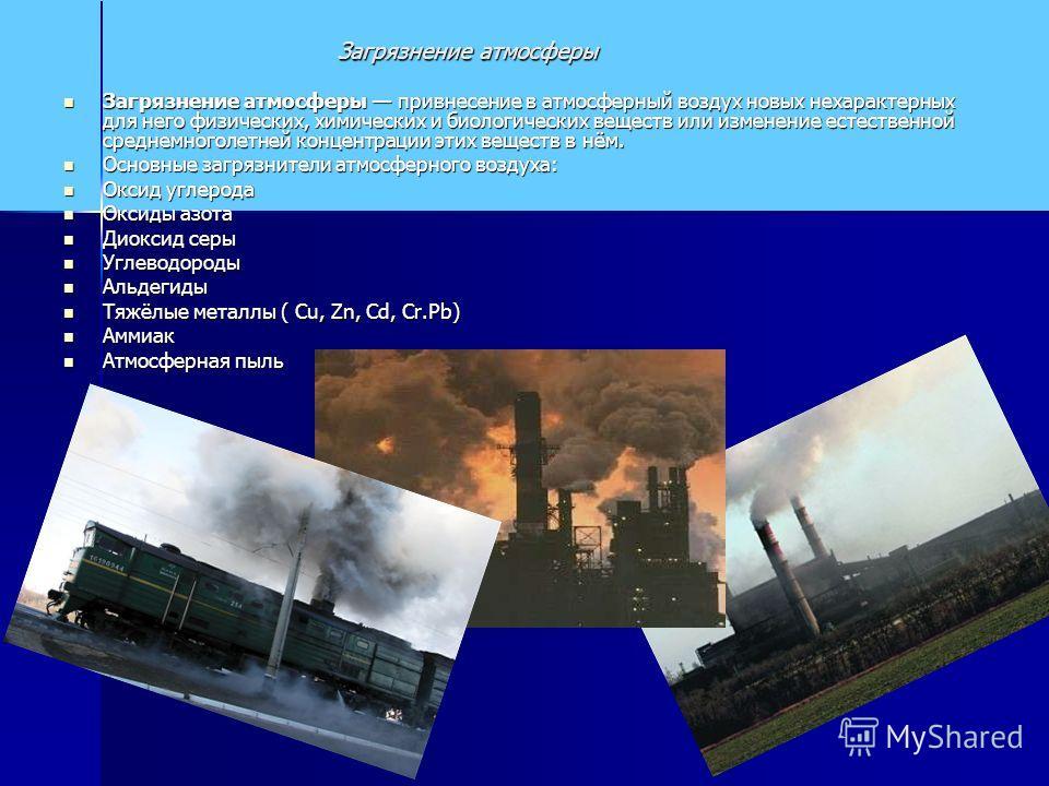 Загрязнение атмосферы Загрязнение атмосферы привнесение в атмосферный воздух новых нехарактерных для него физических, химических и биологических веществ или изменение естественной среднемноголетней концентрации этих веществ в нём. Загрязнение атмосфе