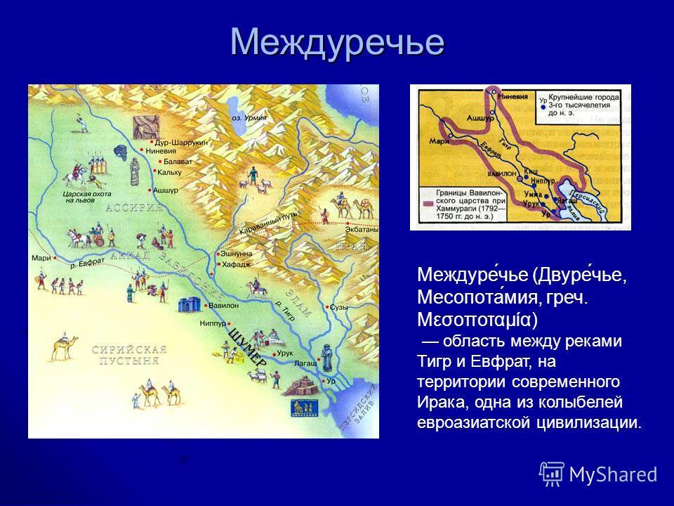 Междуречье Междуре́чье (Двуре́чье, Месопота́мия, греч. Μεσοποταμία) область между реками Тигр и Евфрат, на территории современного Ирака, одна из колыбелей евроазиатской цивилизации.