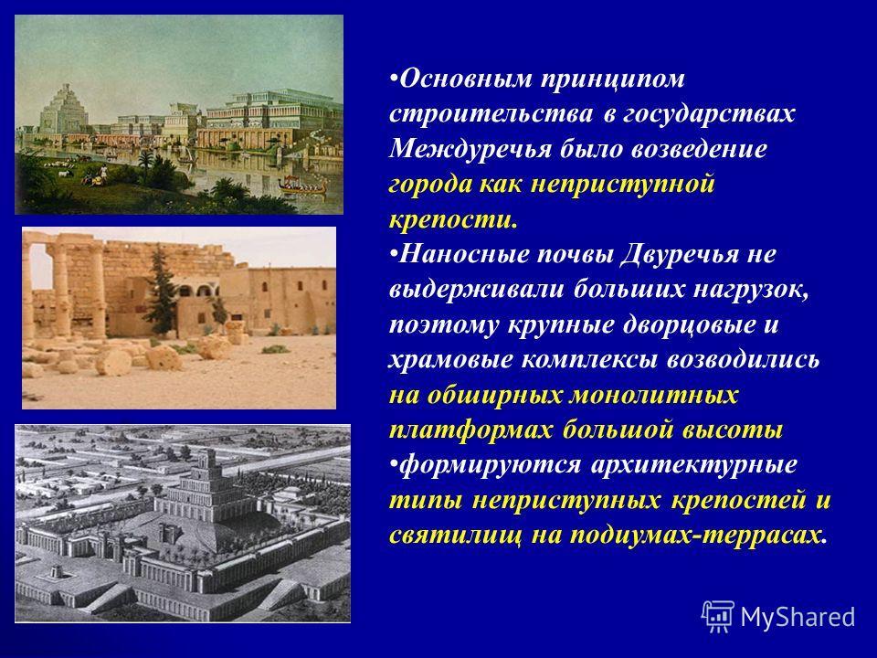 Основным принципом строительства в государствах Междуречья было возведение города как неприступной крепости. Наносные почвы Двуречья не выдерживали больших нагрузок, поэтому крупные дворцовые и храмовые комплексы возводились на обширных монолитных пл