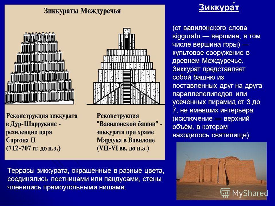 Террасы зиккурата, окрашенные в разные цвета, соединялись лестницами или пандусами, стены членились прямоугольными нишами. Зиккура́т (от вавилонского слова sigguratu вершина, в том числе вершина горы) культовое сооружение в древнем Междуречье. Зиккур