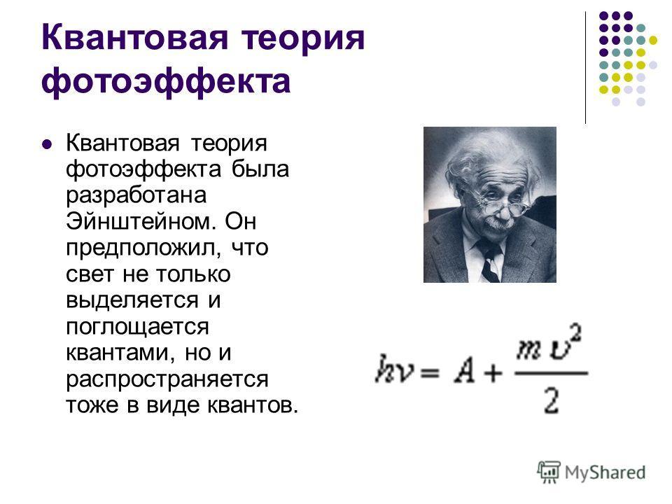 Квантовая теория фотоэффекта Квантовая теория фотоэффекта была разработана Эйнштейном. Он предположил, что свет не только выделяется и поглощается квантами, но и распространяется тоже в виде квантов.