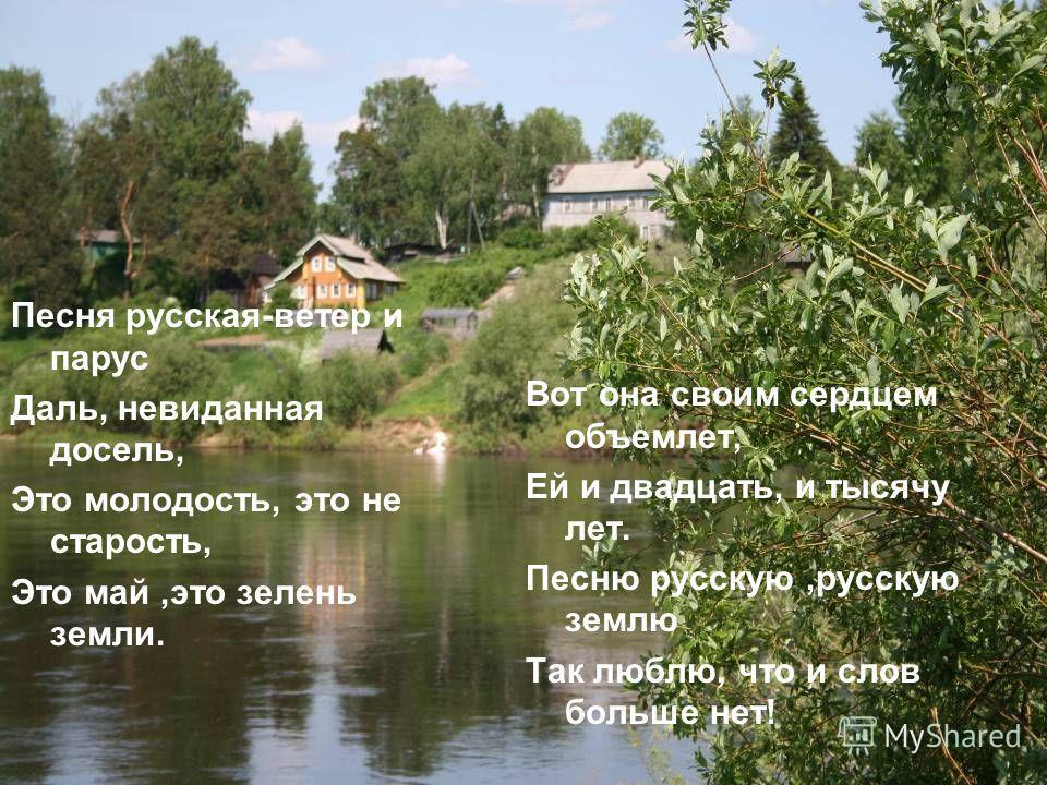 Песня русская-ветер и парус Даль, невиданная досель, Это молодость, это не старость, Это май,это зелень земли. Вот она своим сердцем объемлет, Ей и двадцать, и тысячу лет. Песню русскую,русскую землю Так люблю, что и слов больше нет!