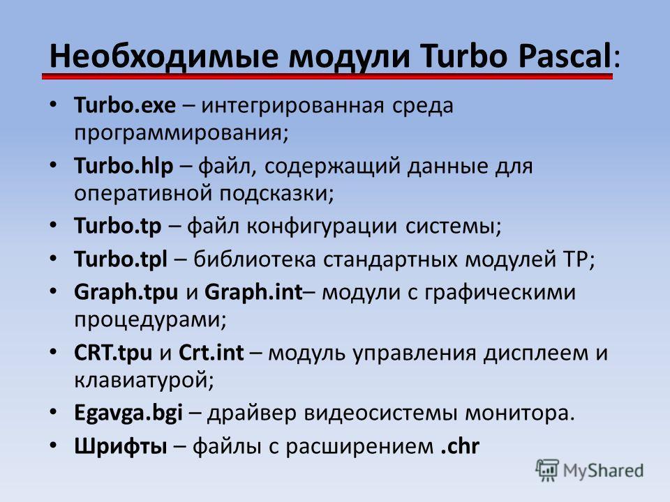 Необходимые модули Turbo Pascal: Turbo.exe – интегрированная среда программирования; Turbo.hlp – файл, содержащий данные для оперативной подсказки; Turbo.tp – файл конфигурации системы; Turbo.tpl – библиотека стандартных модулей ТР; Graph.tpu и Graph