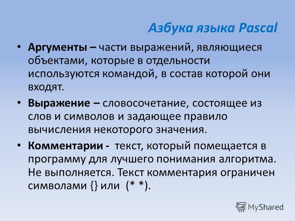 Азбука языка Pascal Аргументы – части выражений, являющиеся объектами, которые в отдельности используются командой, в состав которой они входят. Выражение – словосочетание, состоящее из слов и символов и задающее правило вычисления некоторого значени