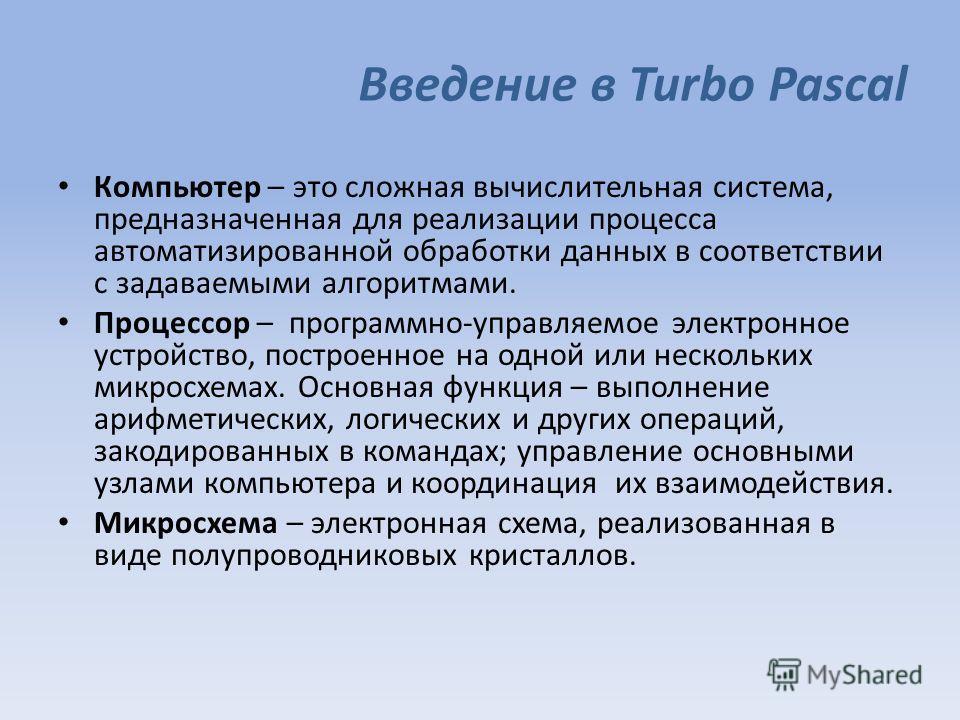 Введение в Turbo Pascal Компьютер – это сложная вычислительная система, предназначенная для реализации процесса автоматизированной обработки данных в соответствии с задаваемыми алгоритмами. Процессор – программно-управляемое электронное устройство, п