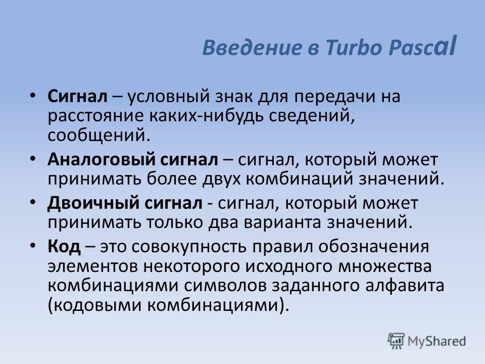 Введение в Turbo Pasc al Сигнал – условный знак для передачи на расстояние каких-нибудь сведений, сообщений. Аналоговый сигнал – сигнал, который может принимать более двух комбинаций значений. Двоичный сигнал - сигнал, который может принимать только