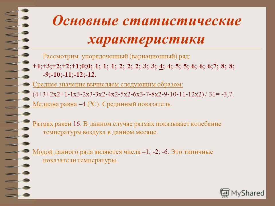 Основные статистические характеристики Рассмотрим упорядоченный (вариационный) ряд: +4;+3;+2;+2;+1;0;0;-1;-1;-1;-2;-2;-2;-3;-3;-4;-4;-5;-5;-6;-6;-6;7;-8;-8; -9;-10;-11;-12;-12. Среднее значение вычисляем следующим образом: (4+3+2х2+1-1х3-2х3-3х2-4х2-