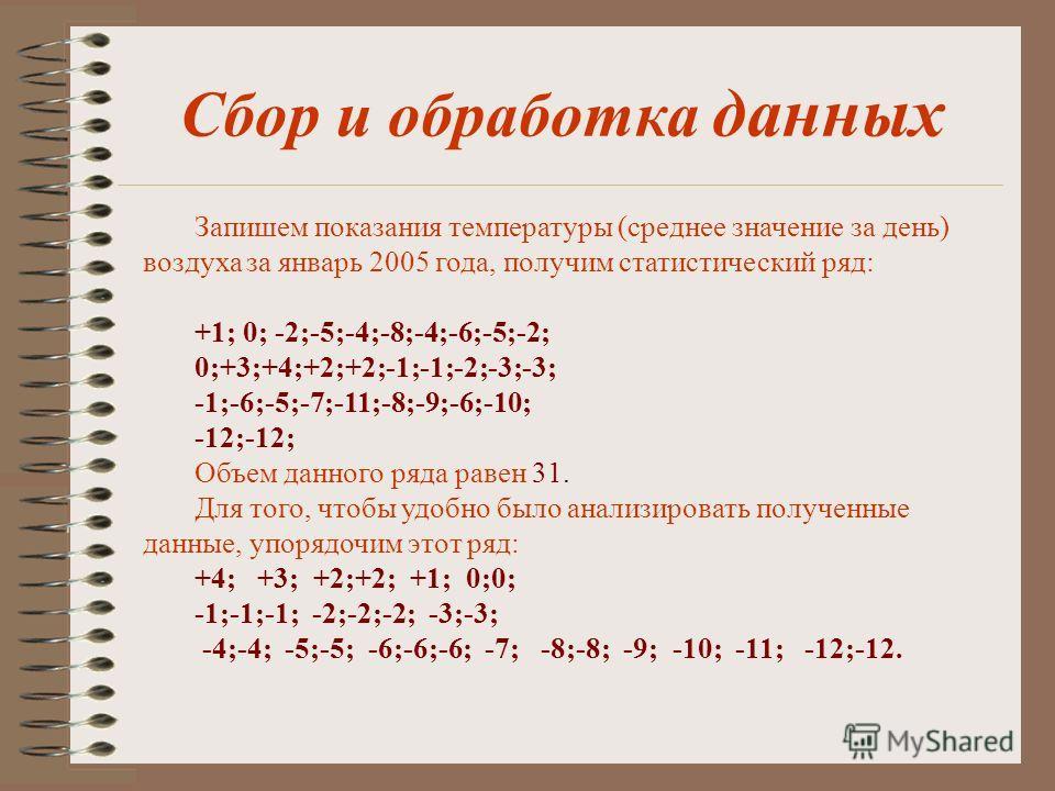 Сбор и обработка данных Запишем показания температуры (среднее значение за день) воздуха за январь 2005 года, получим статистический ряд: +1; 0; -2;-5;-4;-8;-4;-6;-5;-2; 0;+3;+4;+2;+2;-1;-1;-2;-3;-3; -1;-6;-5;-7;-11;-8;-9;-6;-10; -12;-12; Объем данно