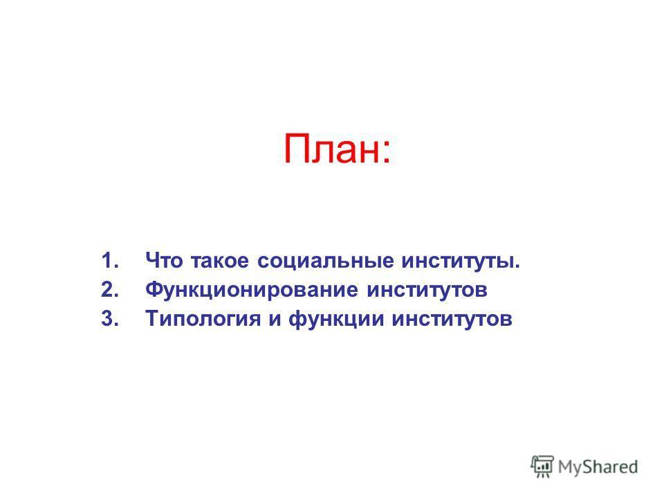 План: 1.Что такое социальные институты. 2.Функционирование институтов 3.Типология и функции институтов