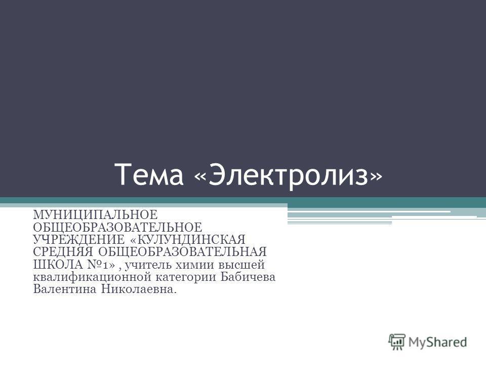 Тема «Электролиз» МУНИЦИПАЛЬНОЕ ОБЩЕОБРАЗОВАТЕЛЬНОЕ УЧРЕЖДЕНИЕ «КУЛУНДИНСКАЯ СРЕДНЯЯ ОБЩЕОБРАЗОВАТЕЛЬНАЯ ШКОЛА 1», учитель химии высшей квалификационной категории Бабичева Валентина Николаевна.
