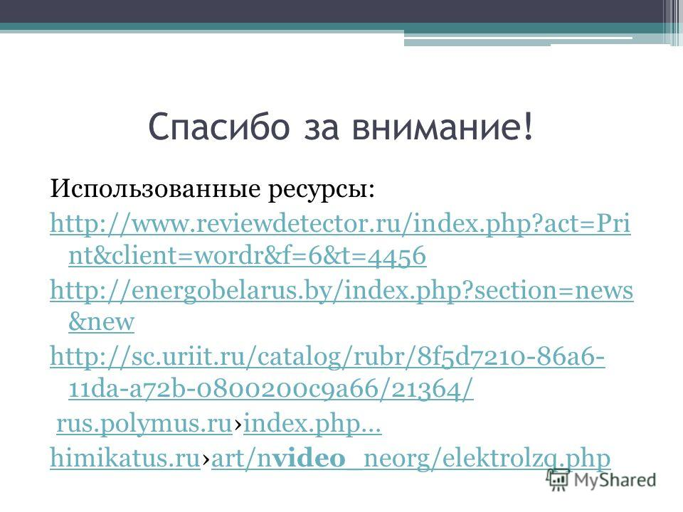 Спасибо за внимание! Использованные ресурсы: http://www.reviewdetector.ru/index.php?act=Pri nt&client=wordr&f=6&t=4456 http://energobelarus.by/index.php?section=news &new http://sc.uriit.ru/catalog/rubr/8f5d7210-86a6- 11da-a72b-0800200c9a66/21364/ ru
