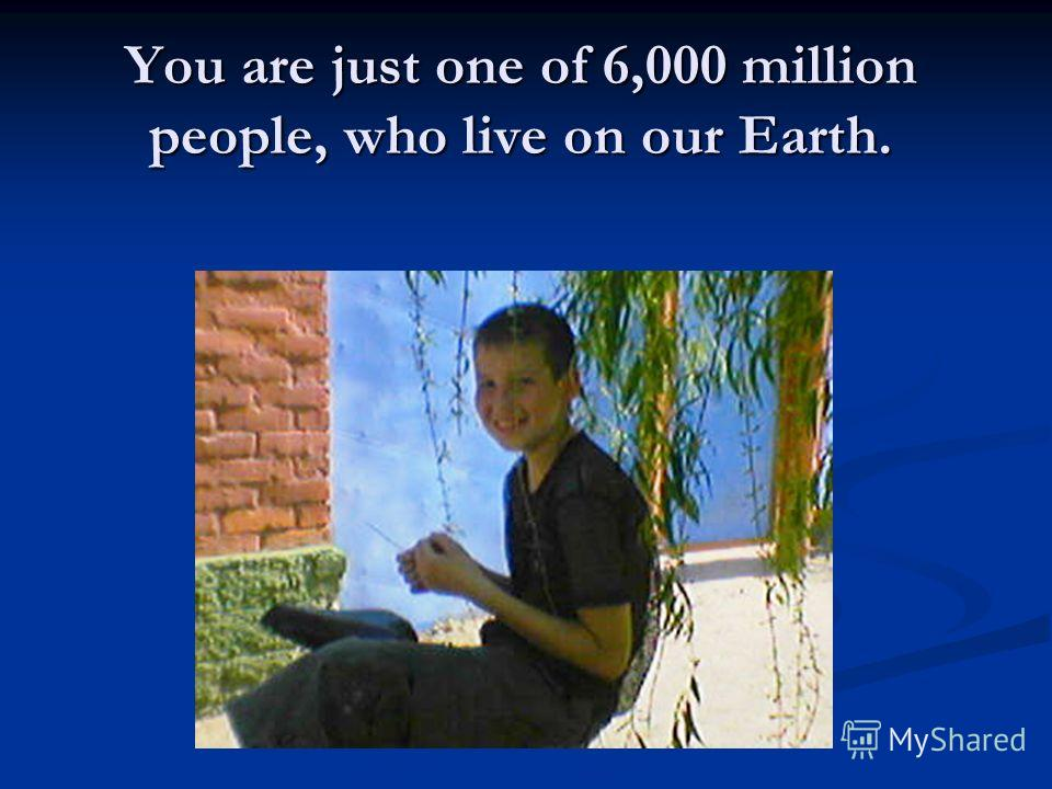 You are just one of 6,000 million people, who live on our Earth.
