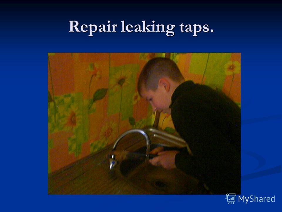 Repair leaking taps.