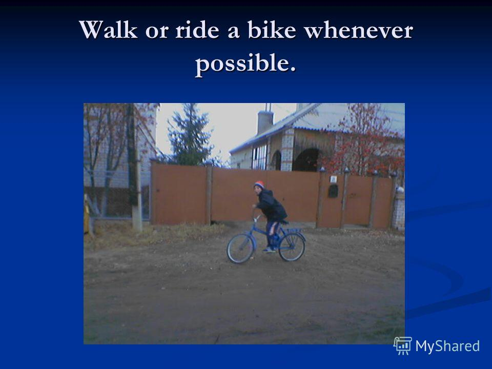 Walk or ride a bike whenever possible.