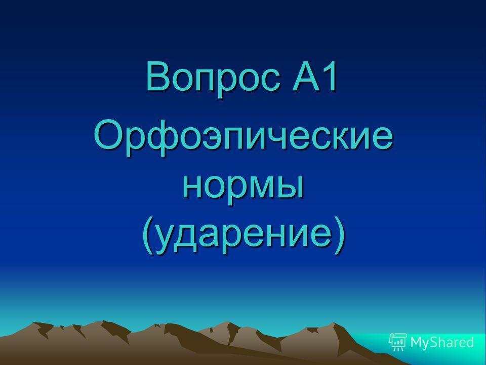 Вопрос А1 Орфоэпические нормы (ударение)