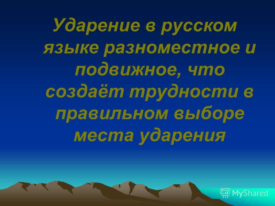 Ударение в русском языке разноместное и подвижное, что создаёт трудности в правильном выборе места ударения