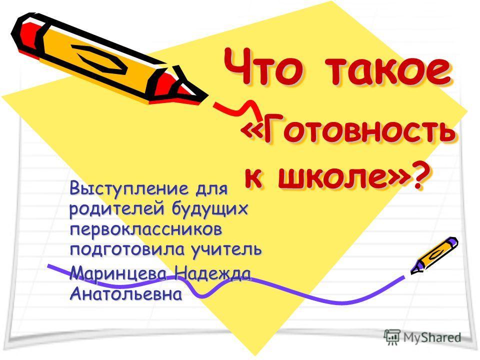Что такое «Готовность к школе»? Выступление для родителей будущих первоклассников подготовила учитель Маринцева Надежда Анатольевна