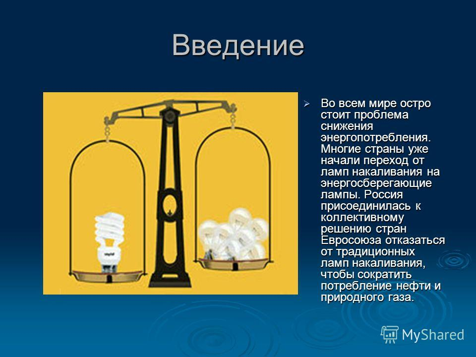 Введение Во всем мире остро стоит проблема снижения энергопотребления. Многие страны уже начали переход от ламп накаливания на энергосберегающие лампы. Россия присоединилась к коллективному решению стран Евросоюза отказаться от традиционных ламп нака
