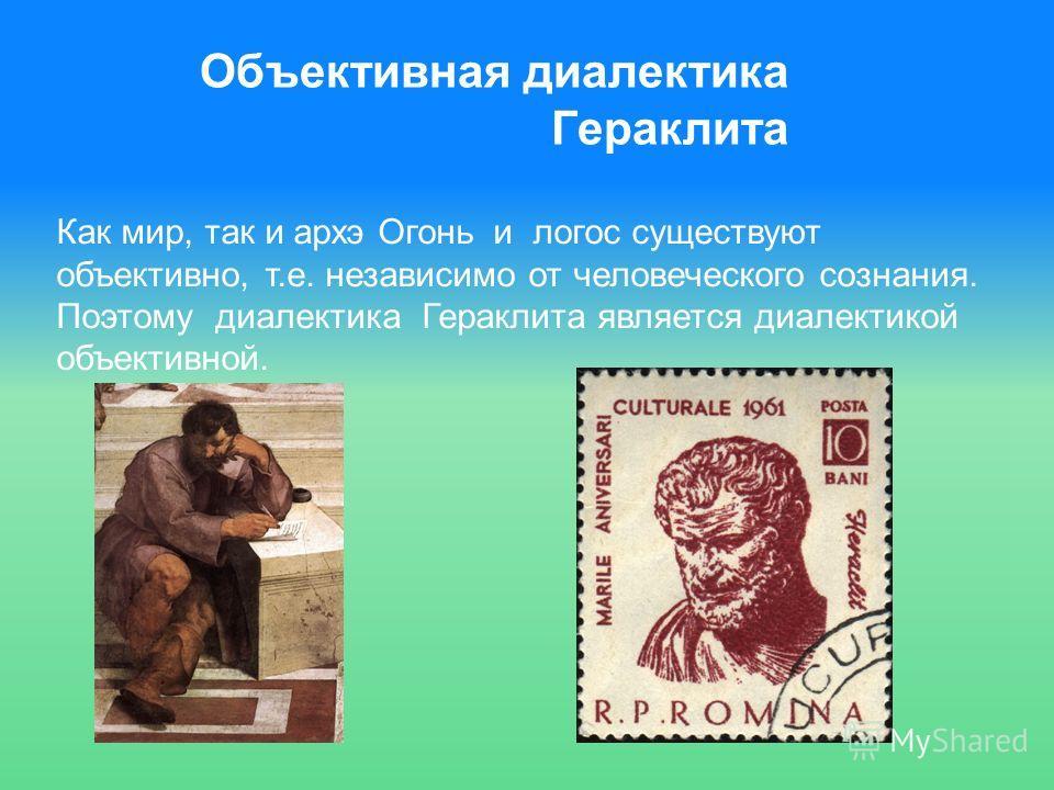 Объективная диалектика Гераклита Как мир, так и архэ Огонь и логос существуют объективно, т.е. независимо от человеческого сознания. Поэтому диалектика Гераклита является диалектикой объективной.