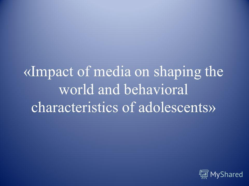 «Impact of media on shaping the world and behavioral characteristics of adolescents»