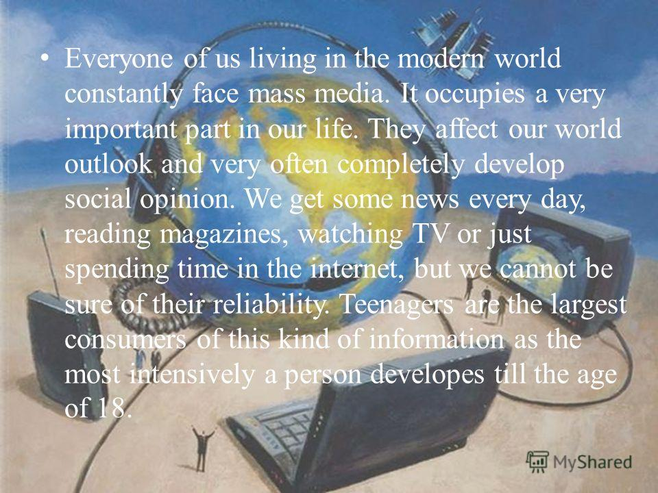 Everyone of us living in the modern world constantly face mass media. It occupies a very important part in our life. They affect our world outlook and very often completely develop social opinion. We get some news every day, reading magazines, watchi
