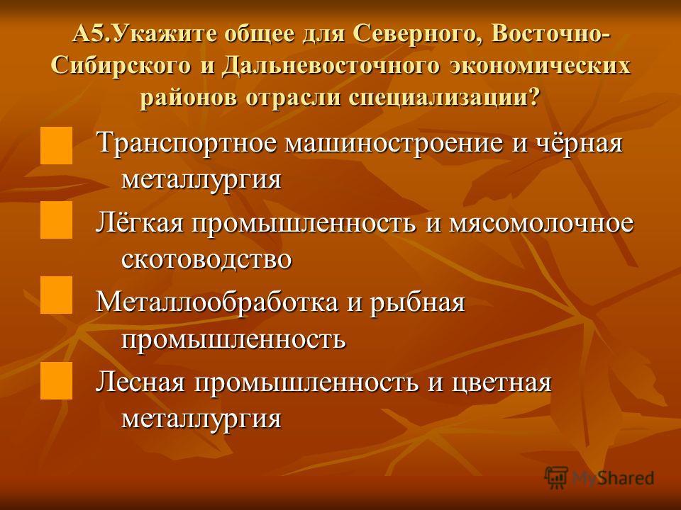 А5.Укажите общее для Северного, Восточно- Сибирского и Дальневосточного экономических районов отрасли специализации? Транспортное машиностроение и чёрная металлургия Лёгкая промышленность и мясомолочное скотоводство Металлообработка и рыбная промышле