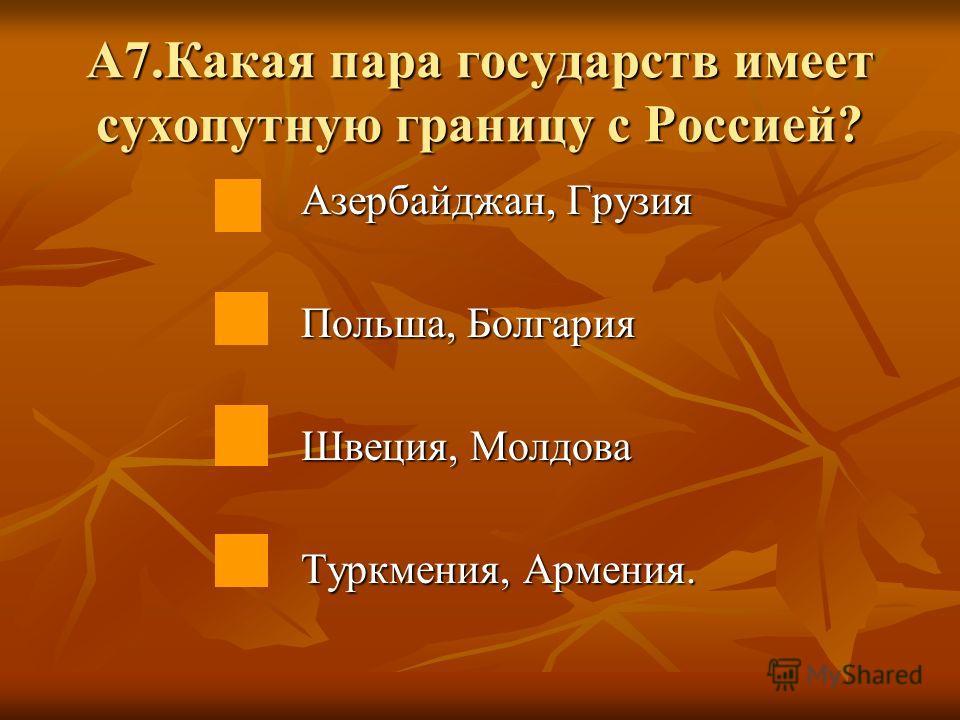 А7.Какая пара государств имеет сухопутную границу с Россией? Азербайджан, Грузия Польша, Болгария Швеция, Молдова Туркмения, Армения.