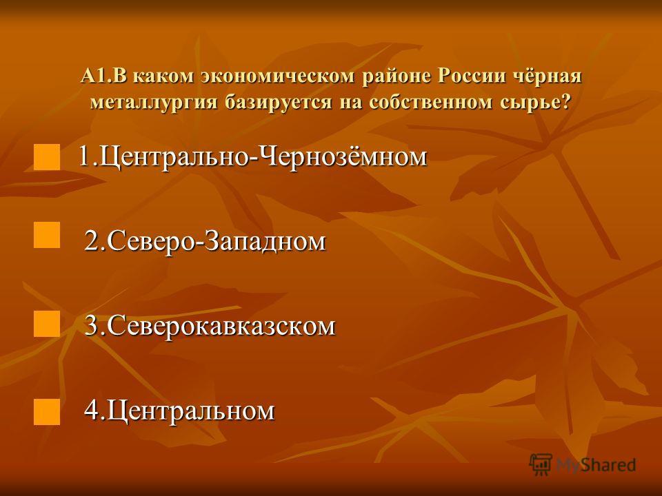 А1.В каком экономическом районе России чёрная металлургия базируется на собственном сырье? 1.Центрально-Чернозёмном 1.Центрально-Чернозёмном 2.Северо-Западном 2.Северо-Западном 3.Северокавказском 3.Северокавказском 4.Центральном 4.Центральном