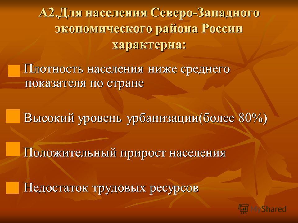 А2.Для населения Северо-Западного экономического района России характерна: Плотность населения ниже среднего показателя по стране Плотность населения ниже среднего показателя по стране Высокий уровень урбанизации(более 80%) Высокий уровень урбанизаци