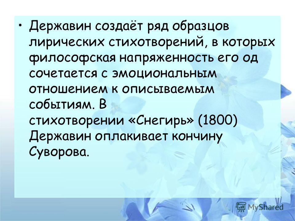 Державин создаёт ряд образцов лирических стихотворений, в которых философская напряженность его од сочетается с эмоциональным отношением к описываемым событиям. В стихотворении «Снегирь» (1800) Державин оплакивает кончину Суворова.
