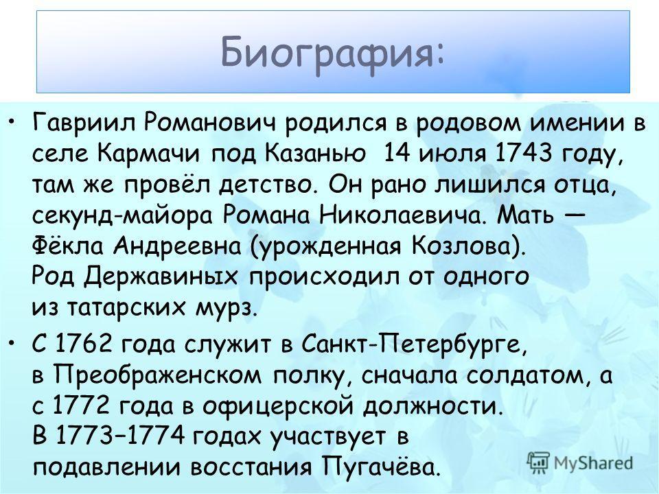 Гавриил Романович родился в родовом имении в селе Кармачи под Казанью 14 июля 1743 году, там же провёл детство. Он рано лишился отца, секунд-майора Романа Николаевича. Мать Фёкла Андреевна (урожденная Козлова). Род Державиных происходил от одного из