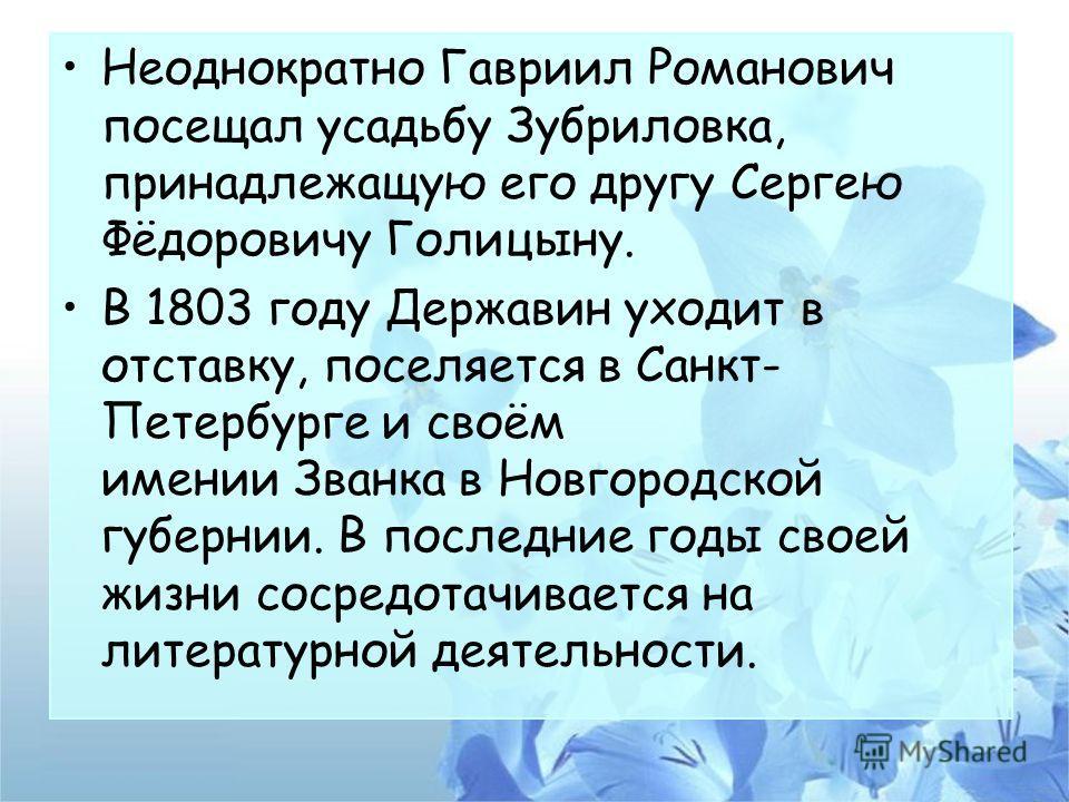 Неоднократно Гавриил Романович посещал усадьбу Зубриловка, принадлежащую его другу Сергею Фёдоровичу Голицыну. В 1803 году Державин уходит в отставку, поселяется в Санкт- Петербурге и своём имении Званка в Новгородской губернии. В последние годы свое